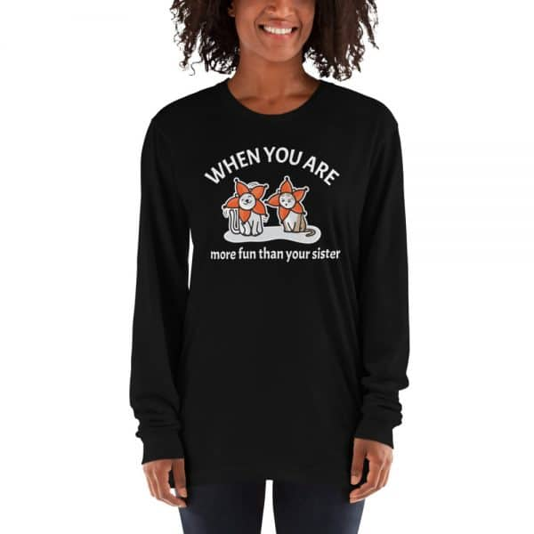 Women's When You Are More Fun Than Your Sister Long Sleeve
