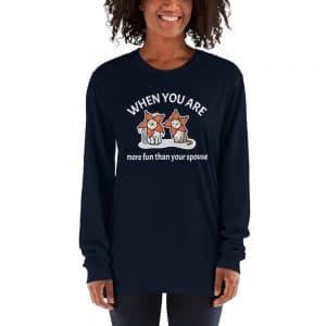 Women's When You Are More Fun Than Your Spouse Long Sleeve
