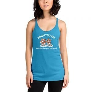 Women's When You Are More Fun Than Your Best Friend Racerback Tank