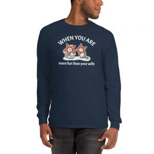 Men's When You Are More Fun Than Your Wife Long Sleeve
