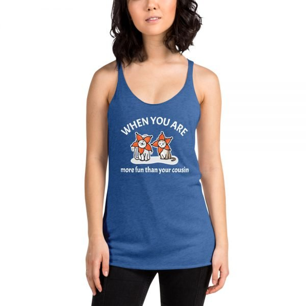 Women's When You Are More Fun Than Your Cousin Racerback Tank